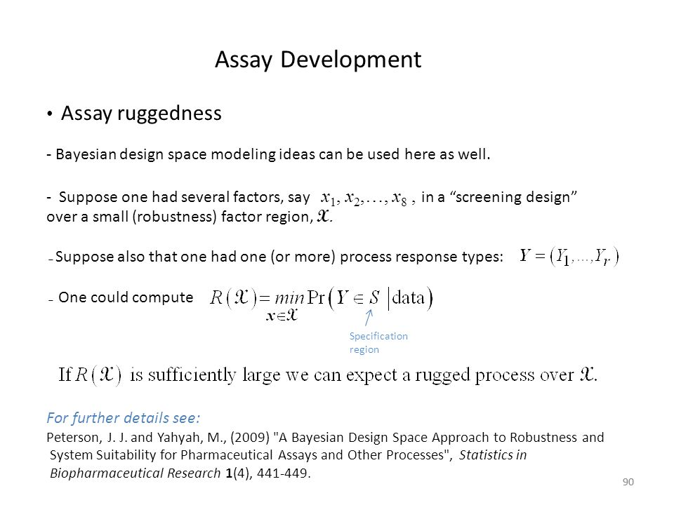 90 Assay Development Assay ruggedness - Bayesian design space modeling ideas can be used here as well. - Suppose one had several factors, say x 1, x 2