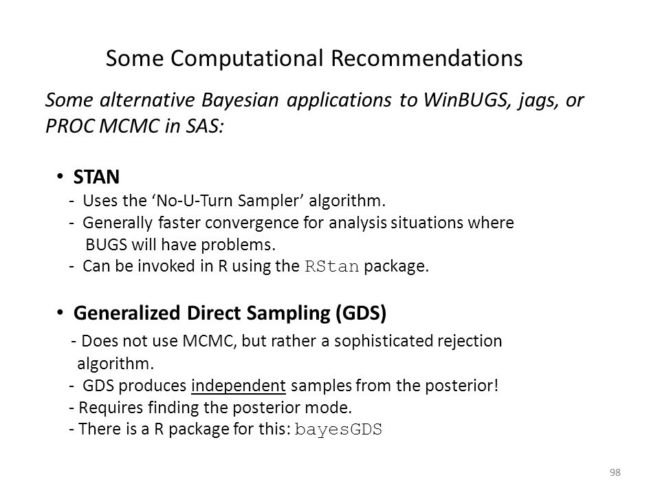 98 Some Computational Recommendations Some alternative Bayesian applications to WinBUGS, jags, or PROC MCMC in SAS: STAN - Uses the 'No-U-Turn Sampler