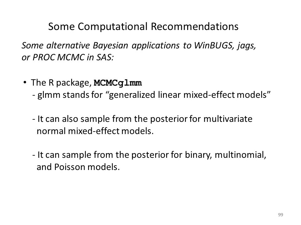 99 Some Computational Recommendations Some alternative Bayesian applications to WinBUGS, jags, or PROC MCMC in SAS: The R package, MCMCglmm - glmm sta