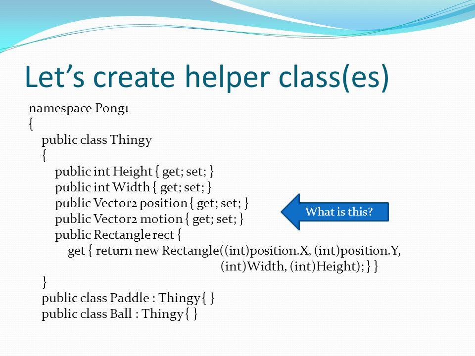 Let's create helper class(es) namespace Pong1 { public class Thingy { public int Height { get; set; } public int Width { get; set; } public Vector2 position { get; set; } public Vector2 motion { get; set; } public Rectangle rect { get { return new Rectangle((int)position.X, (int)position.Y, (int)Width, (int)Height); } } } public class Paddle : Thingy { } public class Ball : Thingy { } What is this?