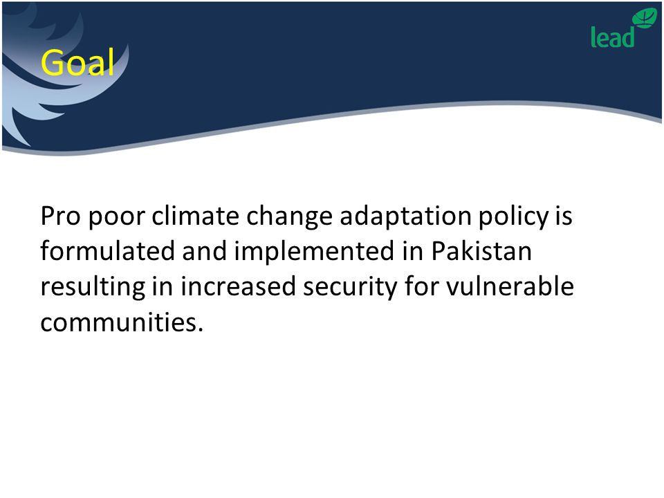 Goal Pro poor climate change adaptation policy is formulated and implemented in Pakistan resulting in increased security for vulnerable communities.
