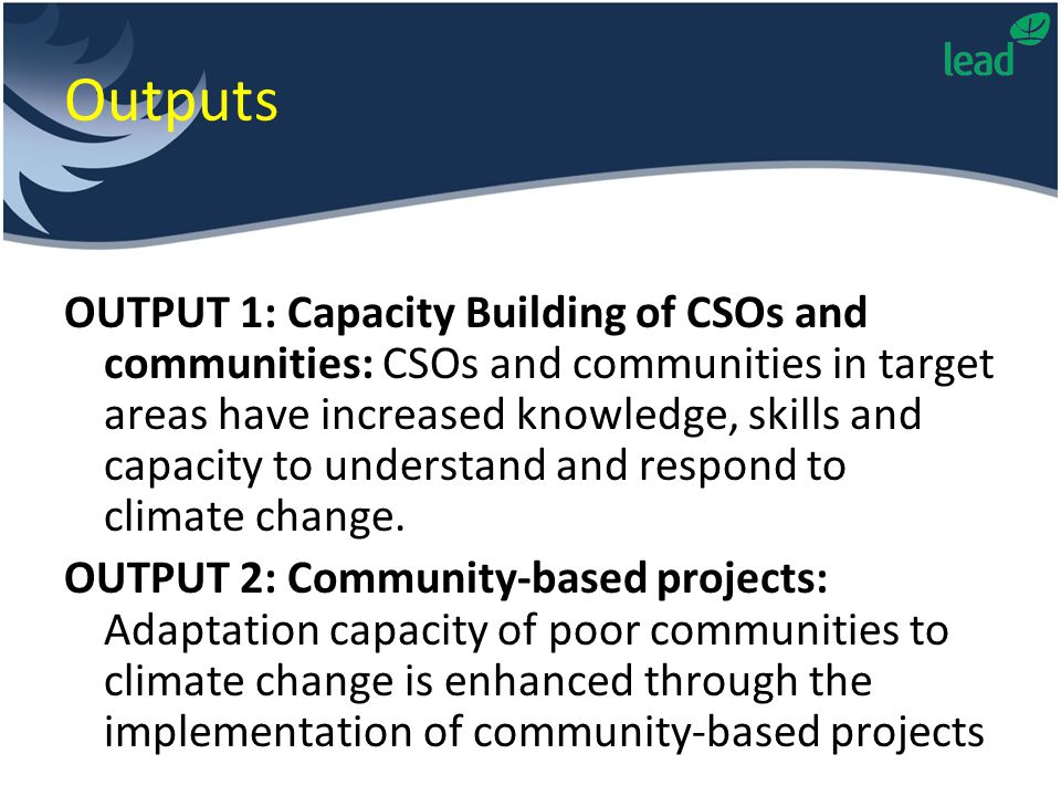 Outputs OUTPUT 1: Capacity Building of CSOs and communities: CSOs and communities in target areas have increased knowledge, skills and capacity to understand and respond to climate change.