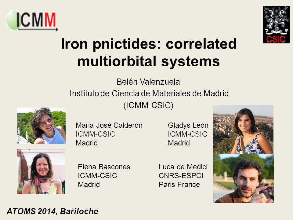 Iron pnictides: correlated multiorbital systems Belén Valenzuela Instituto de Ciencia de Materiales de Madrid (ICMM-CSIC) ATOMS 2014, Bariloche Maria
