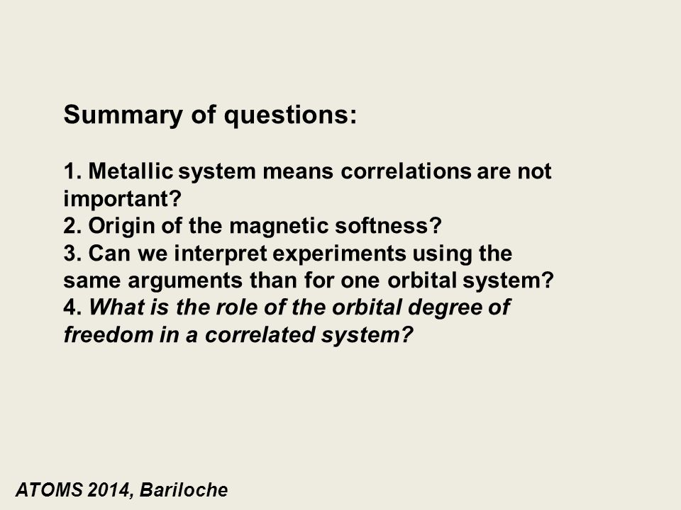 ATOMS 2014, Bariloche Summary of questions: 1. Metallic system means correlations are not important? 2. Origin of the magnetic softness? 3. Can we int