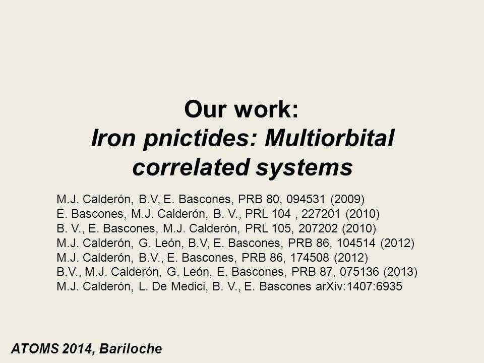 Our work: Iron pnictides: Multiorbital correlated systems M.J. Calderón, B.V, E. Bascones, PRB 80, 094531 (2009) E. Bascones, M.J. Calderón, B. V., PR