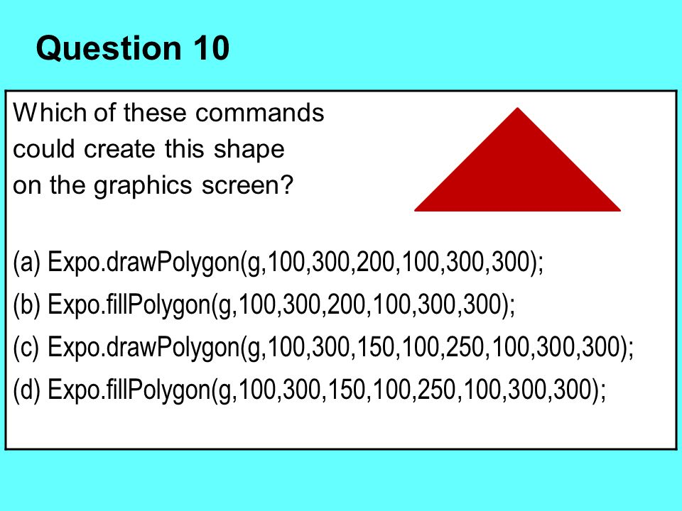 Which of these commands could create this shape on the graphics screen? (a)Expo.drawPolygon(g,100,300,200,100,300,300); (b)Expo.fillPolygon(g,100,300,