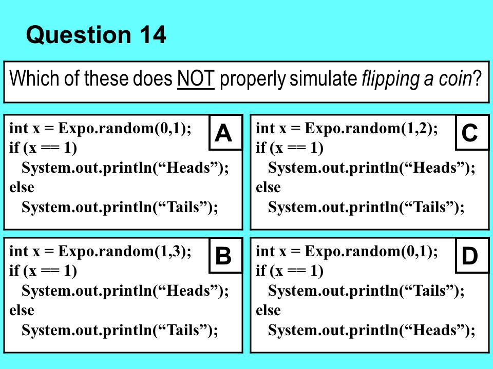 """Question 14 Which of these does NOT properly simulate flipping a coin ? int x = Expo.random(0,1); if (x == 1) System.out.println(""""Heads""""); else System"""