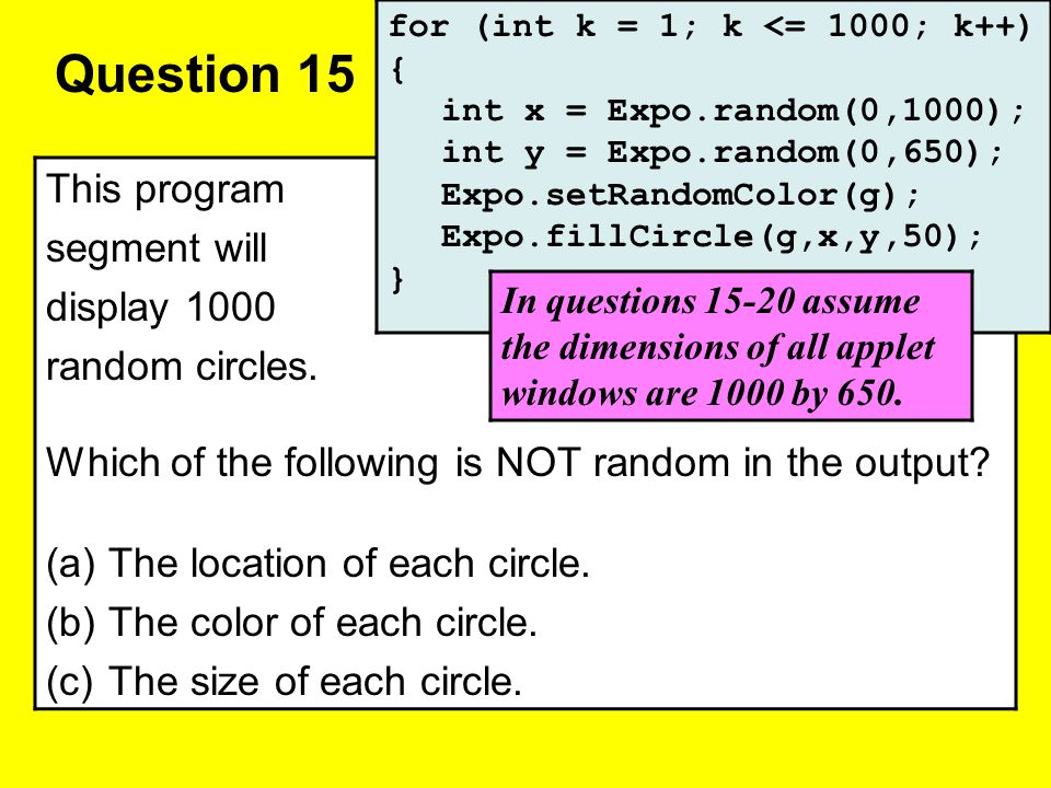 Question 15 This program segment will display 1000 random circles. Which of the following is NOT random in the output? (a)The location of each circle.
