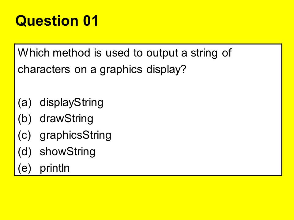 Question 01 Which method is used to output a string of characters on a graphics display? (a)displayString (b)drawString (c)graphicsString (d)showStrin