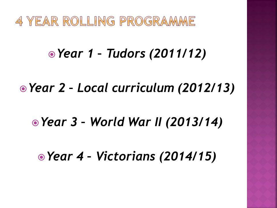  Year 1 – Tudors (2011/12)  Year 2 – Local curriculum (2012/13)  Year 3 – World War II (2013/14)  Year 4 – Victorians (2014/15)