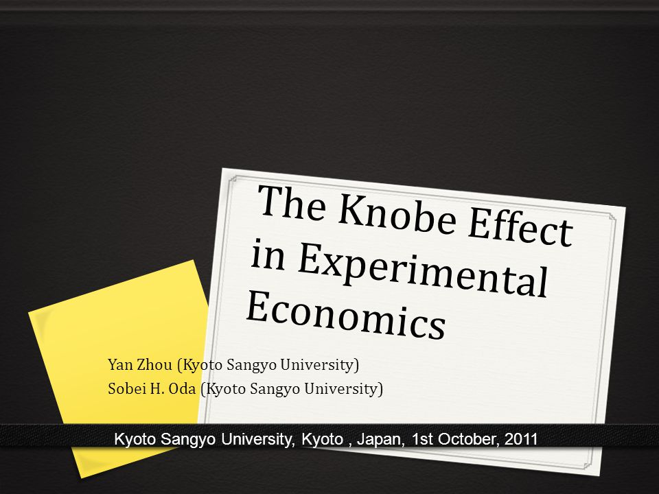 The Knobe Effect in Experimental Economics Kyoto Sangyo University, Kyoto, Japan, 1st October, 2011 Yan Zhou (Kyoto Sangyo University) Sobei H.