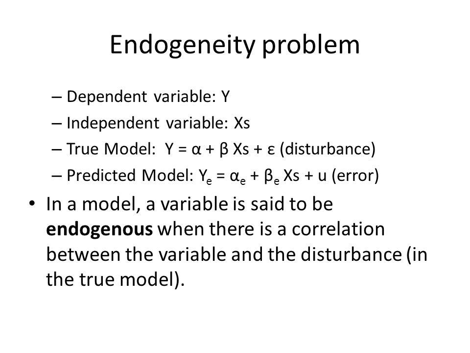 Endogeneity problem – Dependent variable: Y – Independent variable: Xs – True Model: Y = α + β Xs + ε (disturbance) – Predicted Model: Y e = α e + β e