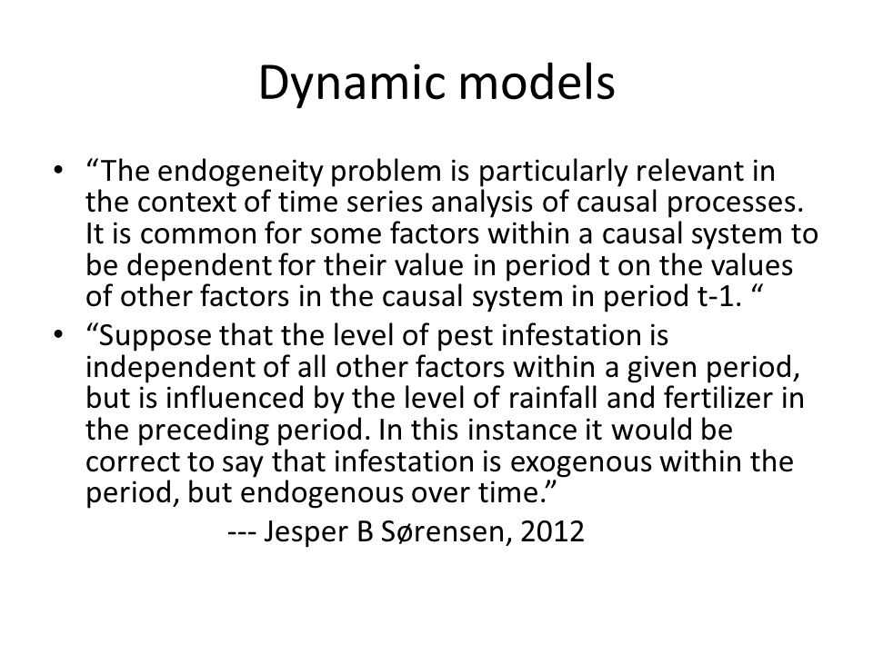 """Dynamic models """"The endogeneity problem is particularly relevant in the context of time series analysis of causal processes. It is common for some fac"""