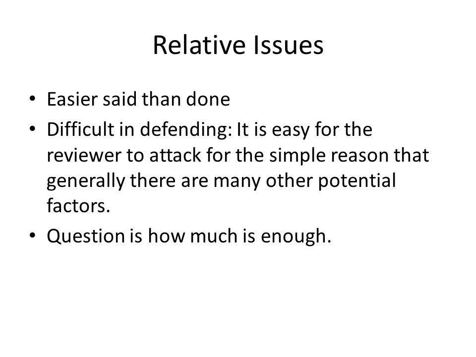 Relative Issues Easier said than done Difficult in defending: It is easy for the reviewer to attack for the simple reason that generally there are man