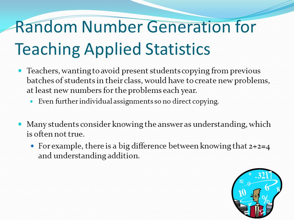 Random Number Generation for Teaching Applied Statistics Teachers, wanting to avoid present students copying from previous batches of students in thei