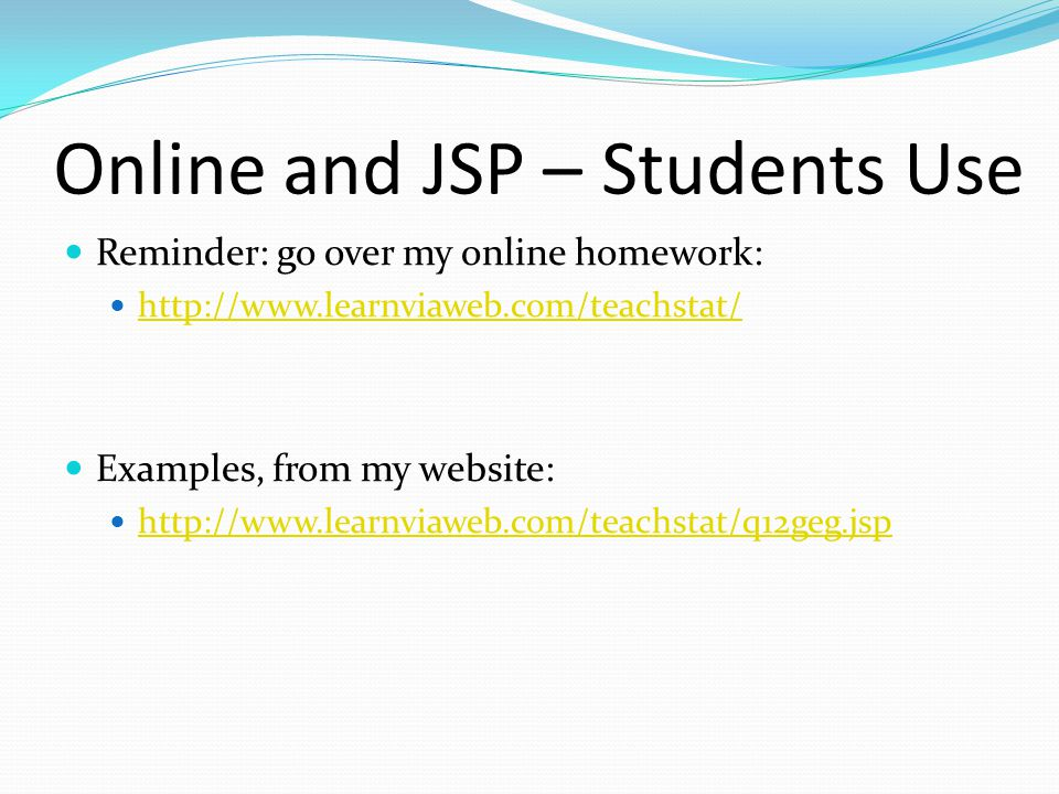 Online and JSP – Students Use Reminder: go over my online homework: http://www.learnviaweb.com/teachstat/ Examples, from my website: http://www.learnviaweb.com/teachstat/q12geg.jsp