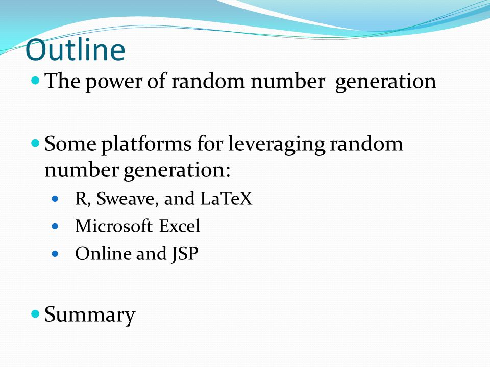 Outline The power of random number generation Some platforms for leveraging random number generation: R, Sweave, and LaTeX Microsoft Excel Online and JSP Summary