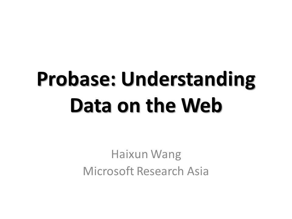 Probase: Understanding Data on the Web Haixun Wang Microsoft Research Asia