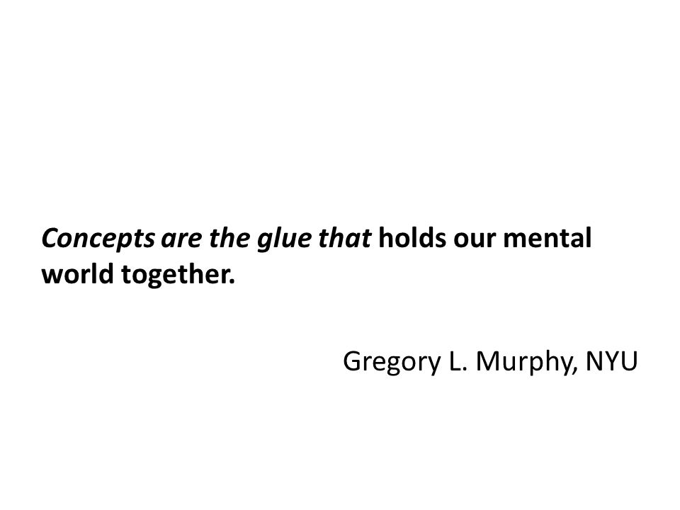 Concepts are the glue that holds our mental world together. Gregory L. Murphy, NYU