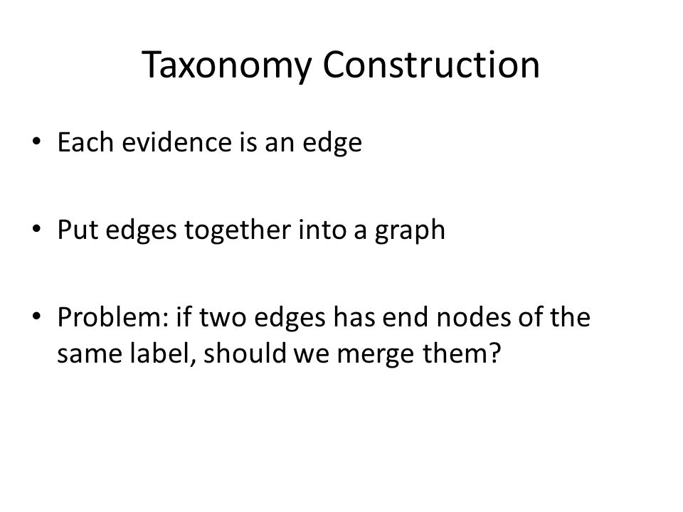 Taxonomy Construction Each evidence is an edge Put edges together into a graph Problem: if two edges has end nodes of the same label, should we merge them