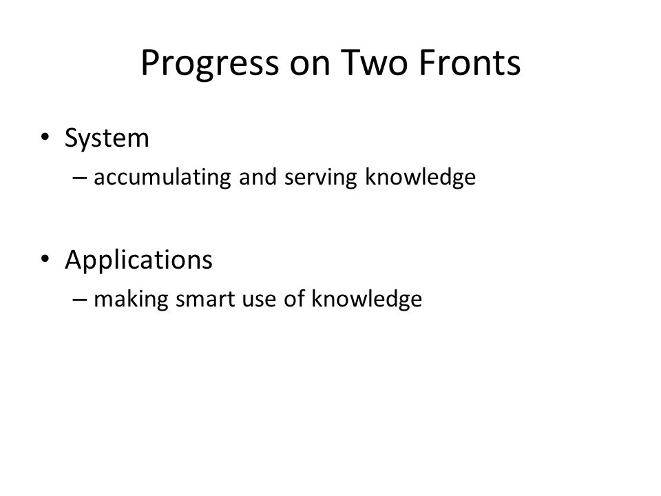 Progress on Two Fronts System – accumulating and serving knowledge Applications – making smart use of knowledge