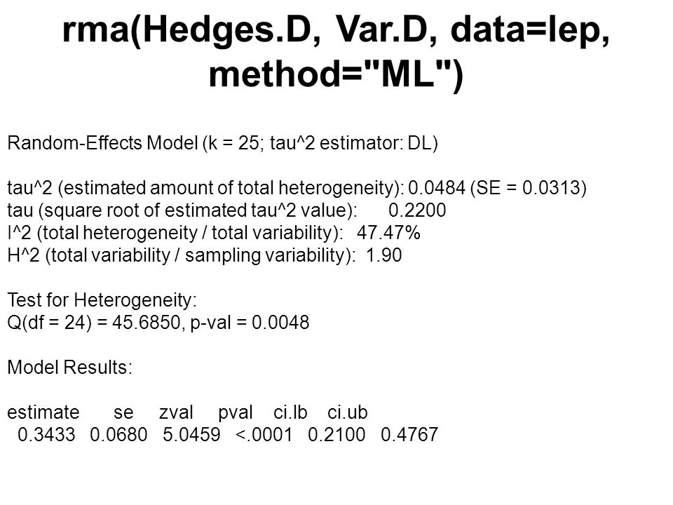 rma(Hedges.D, Var.D, data=lep, method= ML ) Random-Effects Model (k = 25; tau^2 estimator: DL) tau^2 (estimated amount of total heterogeneity): 0.0484 (SE = 0.0313) tau (square root of estimated tau^2 value): 0.2200 I^2 (total heterogeneity / total variability): 47.47% H^2 (total variability / sampling variability): 1.90 Test for Heterogeneity: Q(df = 24) = 45.6850, p-val = 0.0048 Model Results: estimate se zval pval ci.lb ci.ub 0.3433 0.0680 5.0459 <.0001 0.2100 0.4767