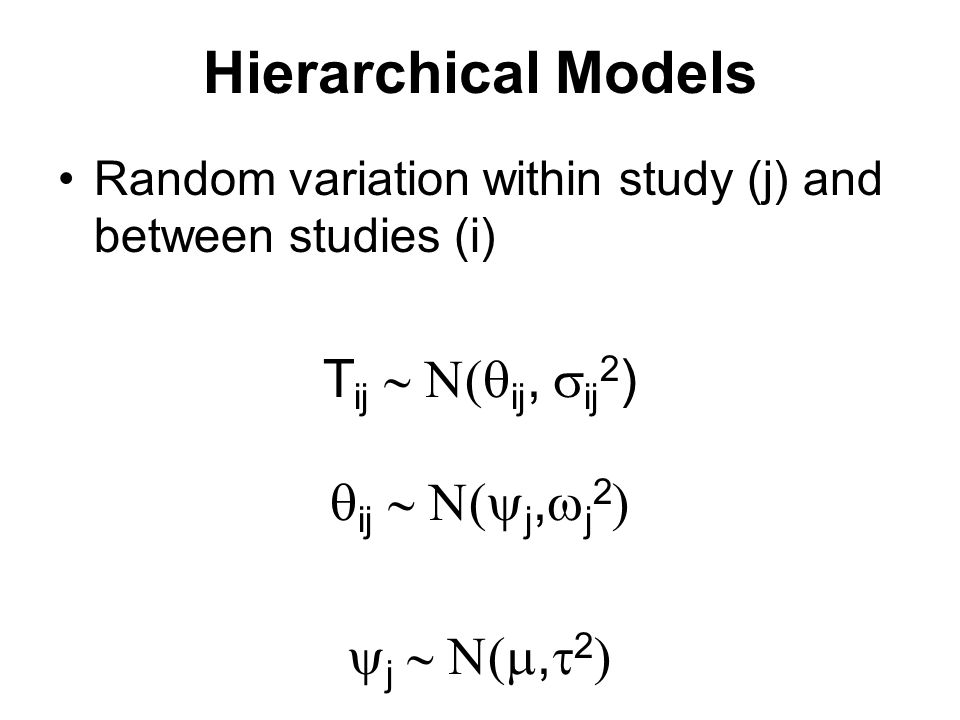Hierarchical Models Random variation within study (j) and between studies (i) T ij  ij,  ij 2 )  ij  j,  j 2   j ,  2 