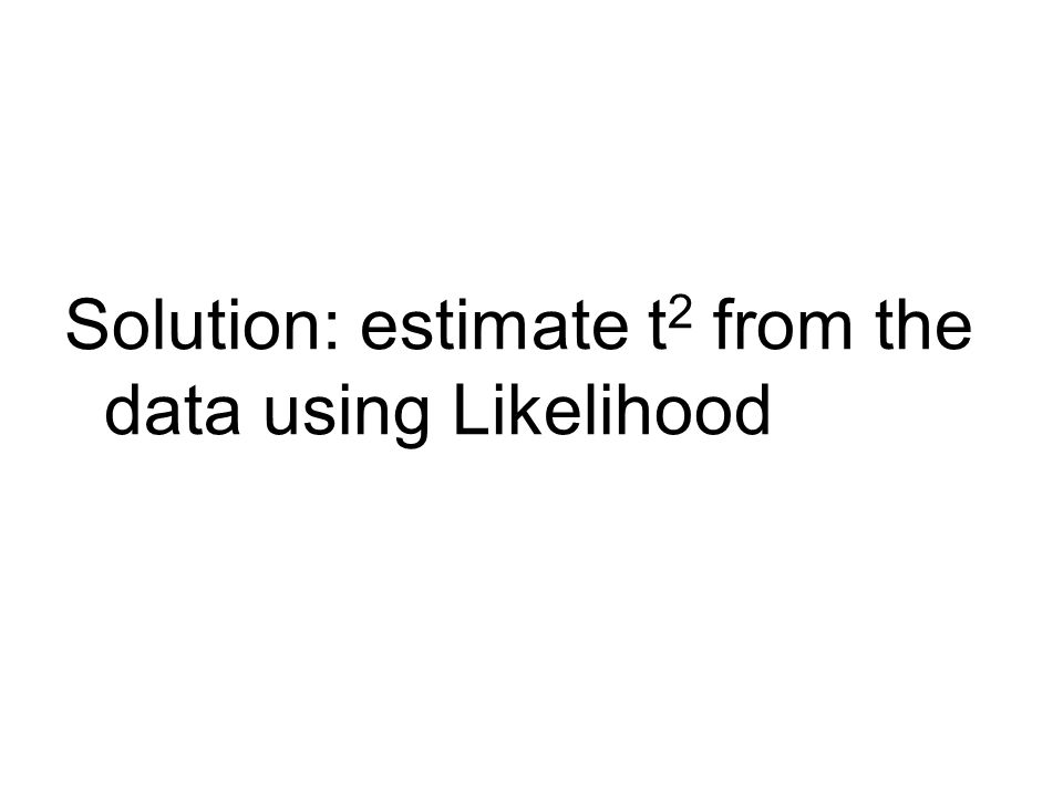 Solution: estimate t 2 from the data using Likelihood