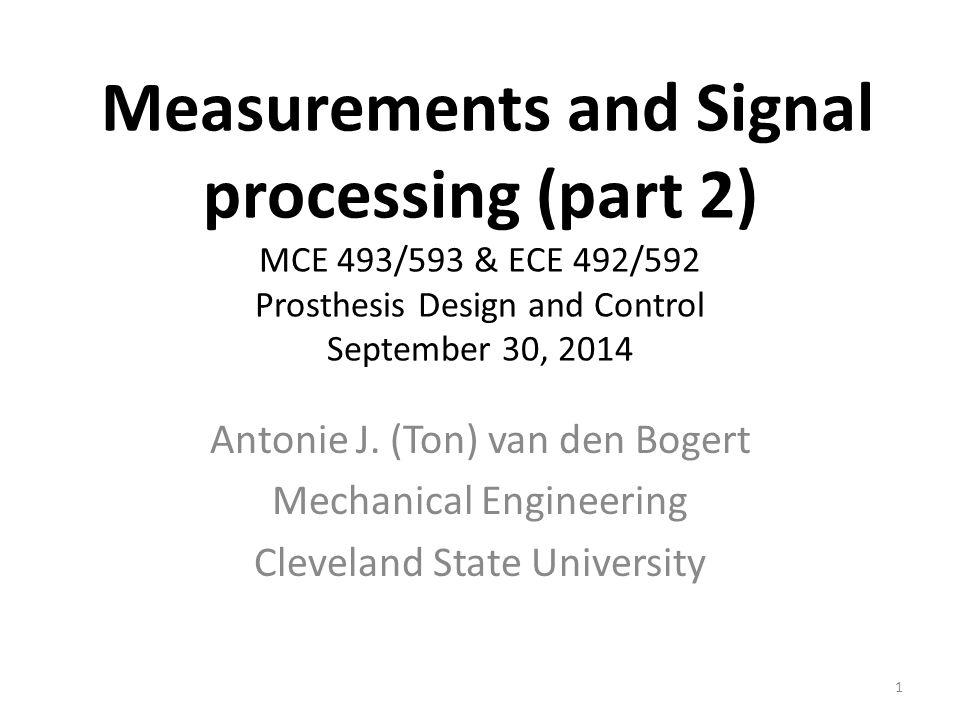 Measurements and Signal processing (part 2) MCE 493/593 & ECE 492/592 Prosthesis Design and Control September 30, 2014 Antonie J. (Ton) van den Bogert