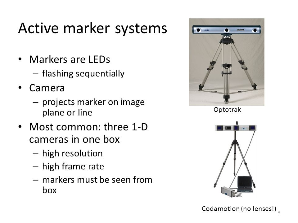 Passive marker systems All markers visible – 2D cameras 16 mm film, analog video – manually digitized Digital video cameras – reflective markers – infrared strobe lights – high contrast, thresholding – 2D marker centroid coordinates combined into XYZ of markers – Vicon, Motion Analysis, Qualisys 6