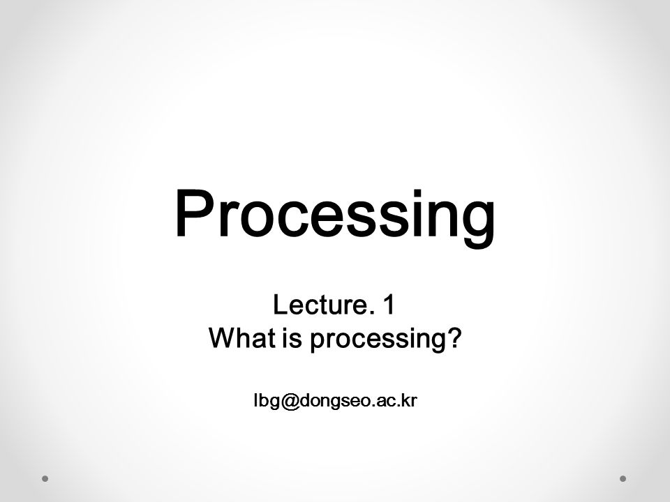 Processing Lecture. 1 What is processing? lbg@dongseo.ac.kr
