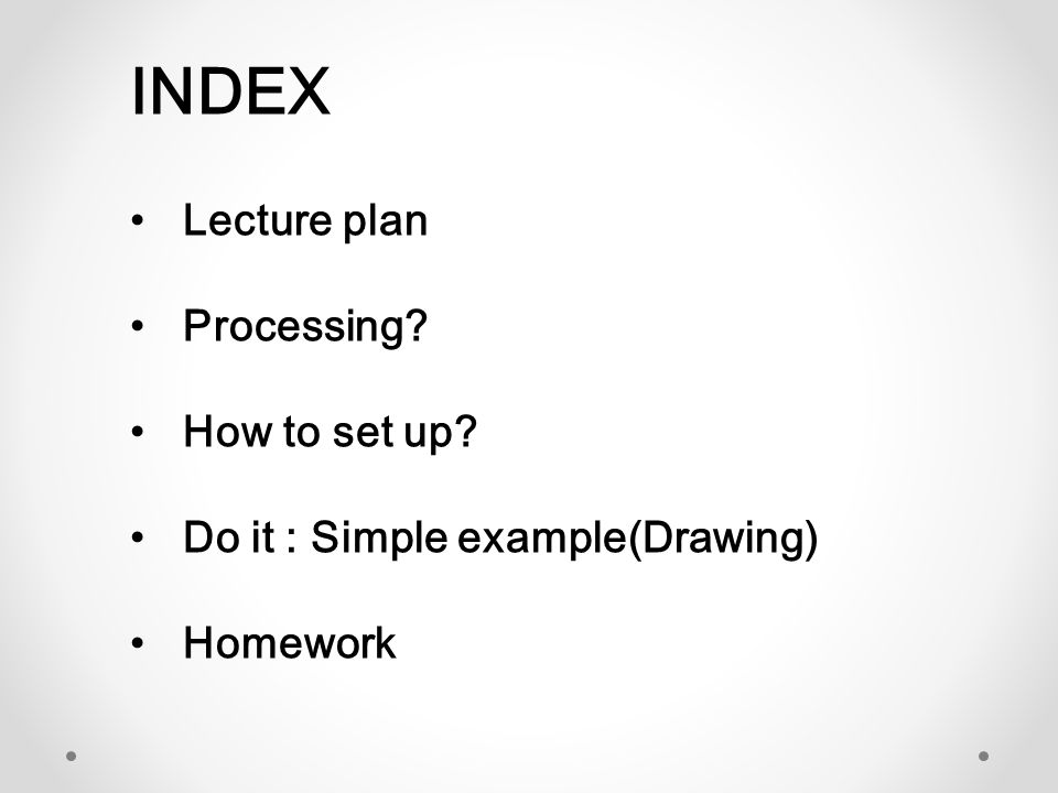 INDEX Lecture plan Processing? How to set up? Do it : Simple example(Drawing) Homework
