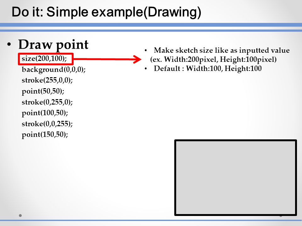 Draw point size(200,100); background(0,0,0); stroke(255,0,0); point(50,50); stroke(0,255,0); point(100,50); stroke(0,0,255); point(150,50); Make sketc