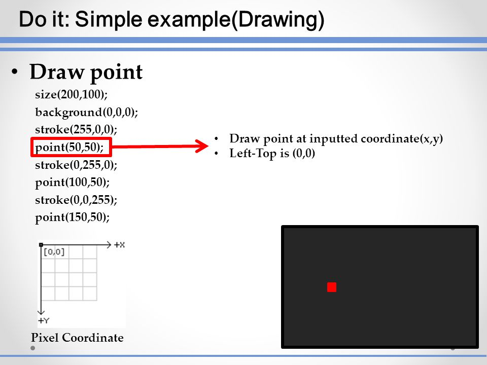 Draw point size(200,100); background(0,0,0); stroke(255,0,0); point(50,50); stroke(0,255,0); point(100,50); stroke(0,0,255); point(150,50); Draw point