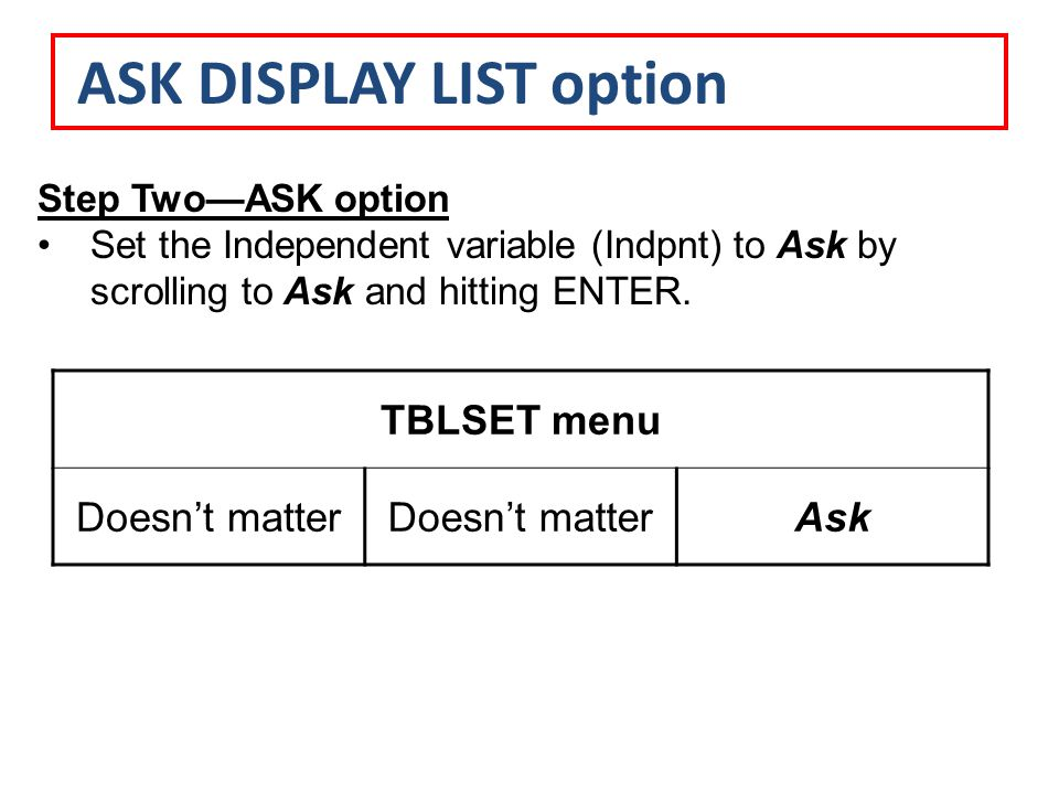 Step Two—ASK option Set the Independent variable (Indpnt) to Ask by scrolling to Ask and hitting ENTER.