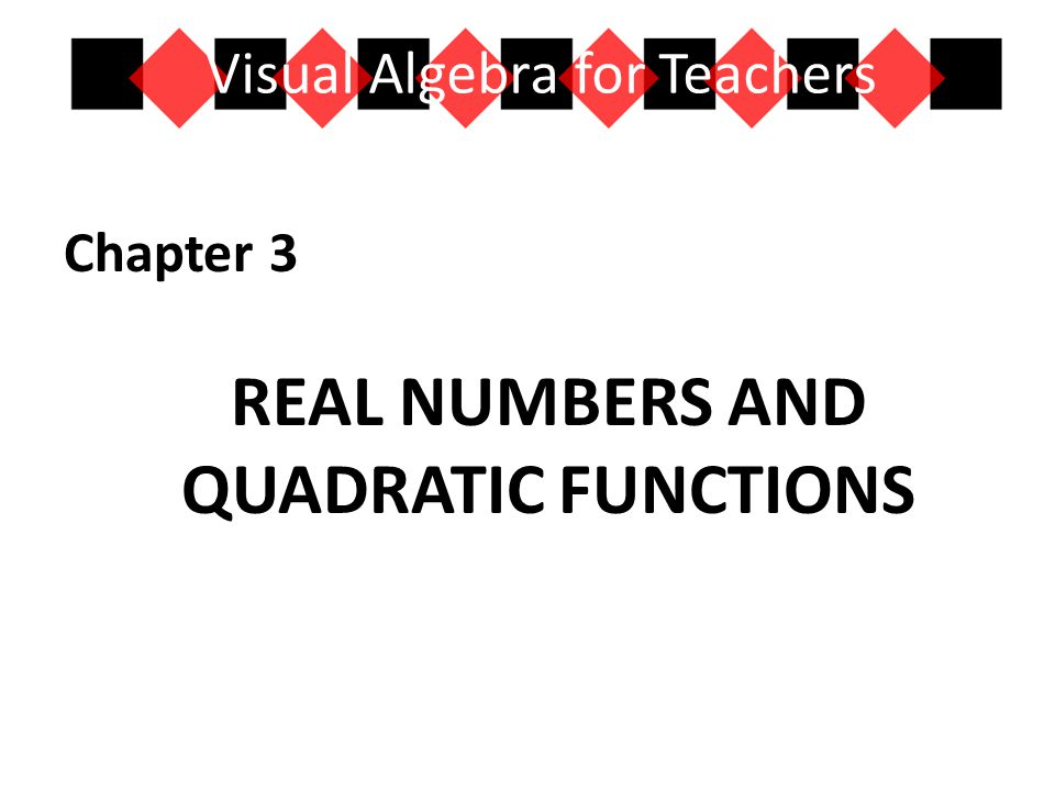 Chapter 3 REAL NUMBERS AND QUADRATIC FUNCTIONS Visual Algebra for Teachers