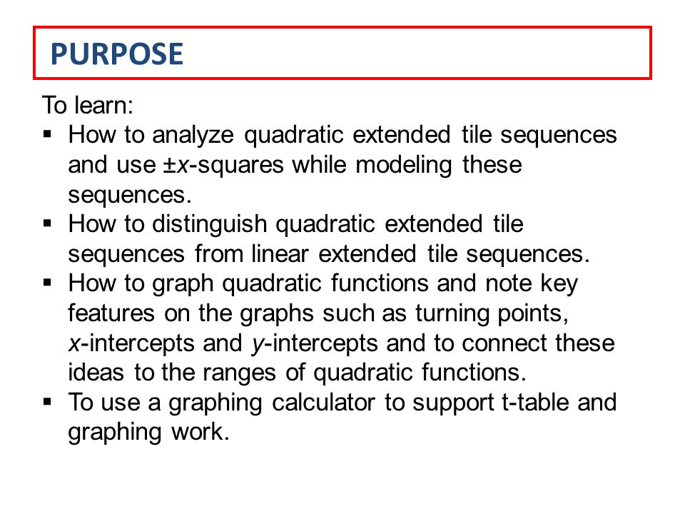 PURPOSE To learn:  How to analyze quadratic extended tile sequences and use ±x-squares while modeling these sequences.