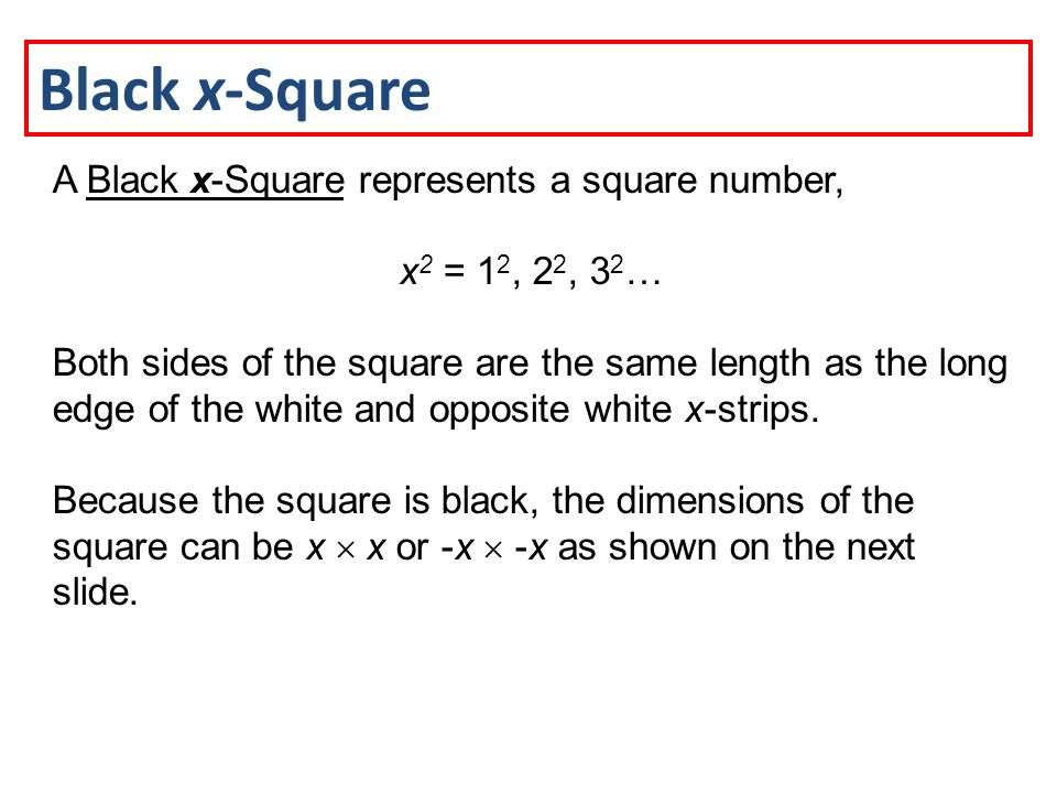 Black x-Square A Black x-Square represents a square number, x 2 = 1 2, 2 2, 3 2 … Both sides of the square are the same length as the long edge of the white and opposite white x-strips.