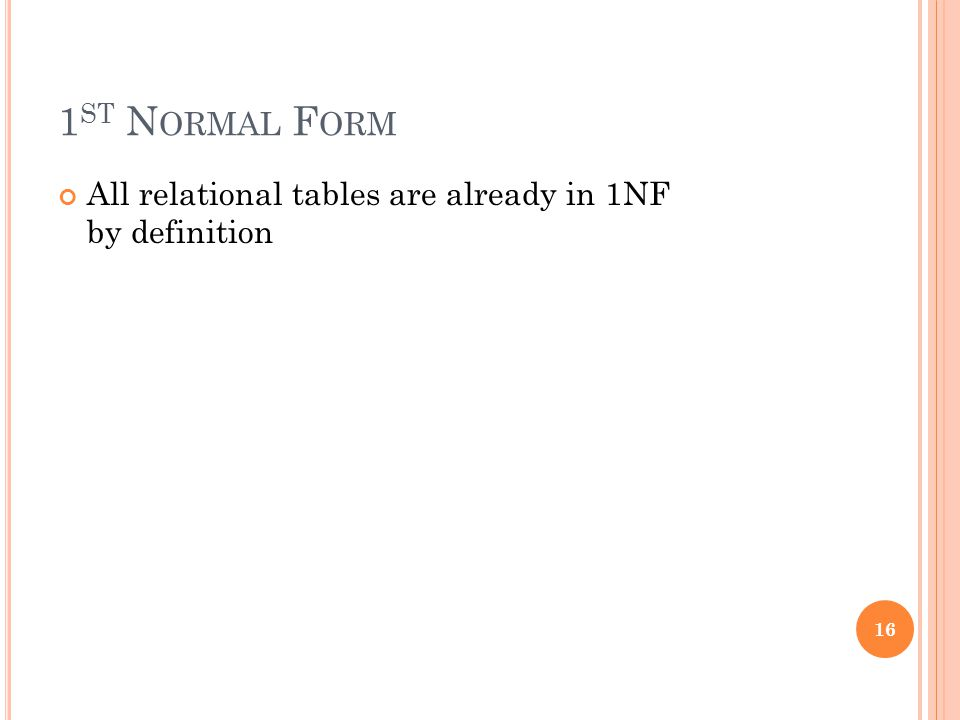 1 ST N ORMAL F ORM All relational tables are already in 1NF by definition 16