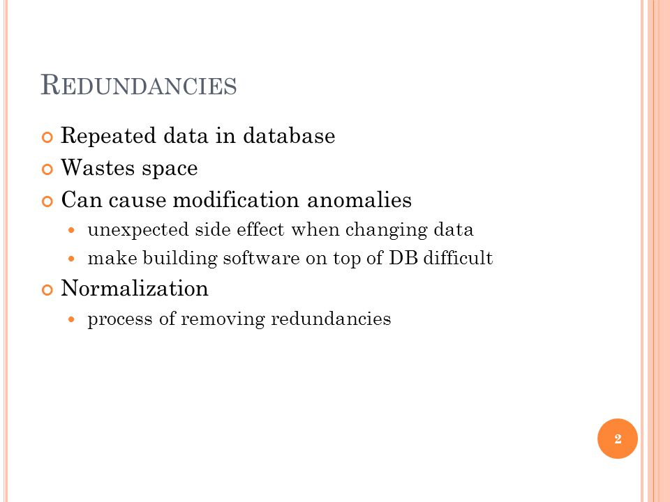 R EDUNDANCIES Repeated data in database Wastes space Can cause modification anomalies unexpected side effect when changing data make building software on top of DB difficult Normalization process of removing redundancies 2