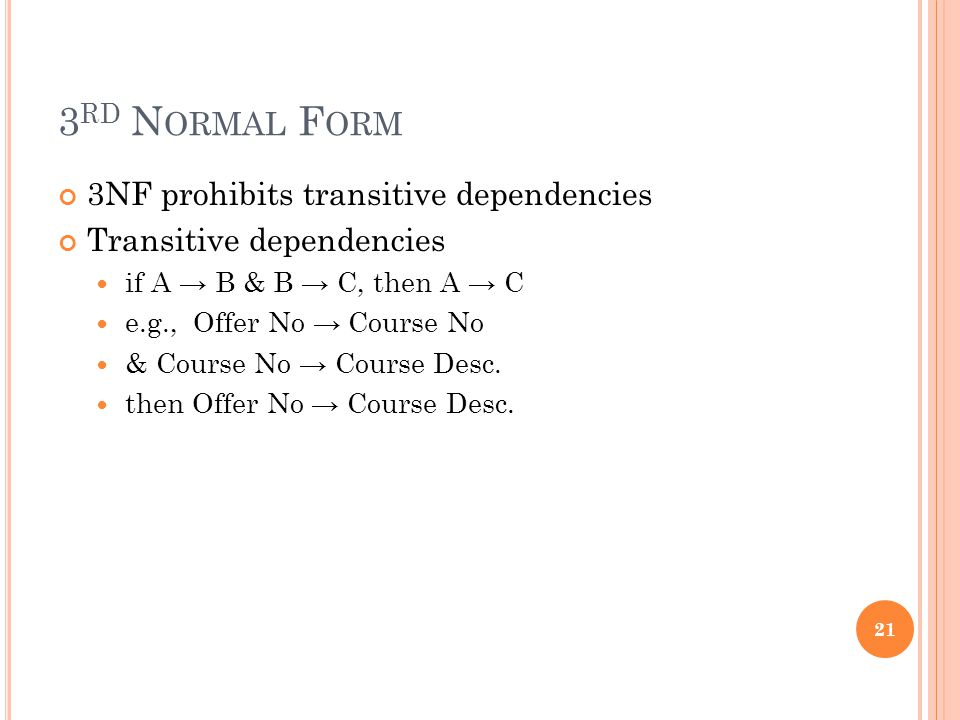 3 RD N ORMAL F ORM 3NF prohibits transitive dependencies Transitive dependencies if A → B & B → C, then A → C e.g., Offer No → Course No & Course No →