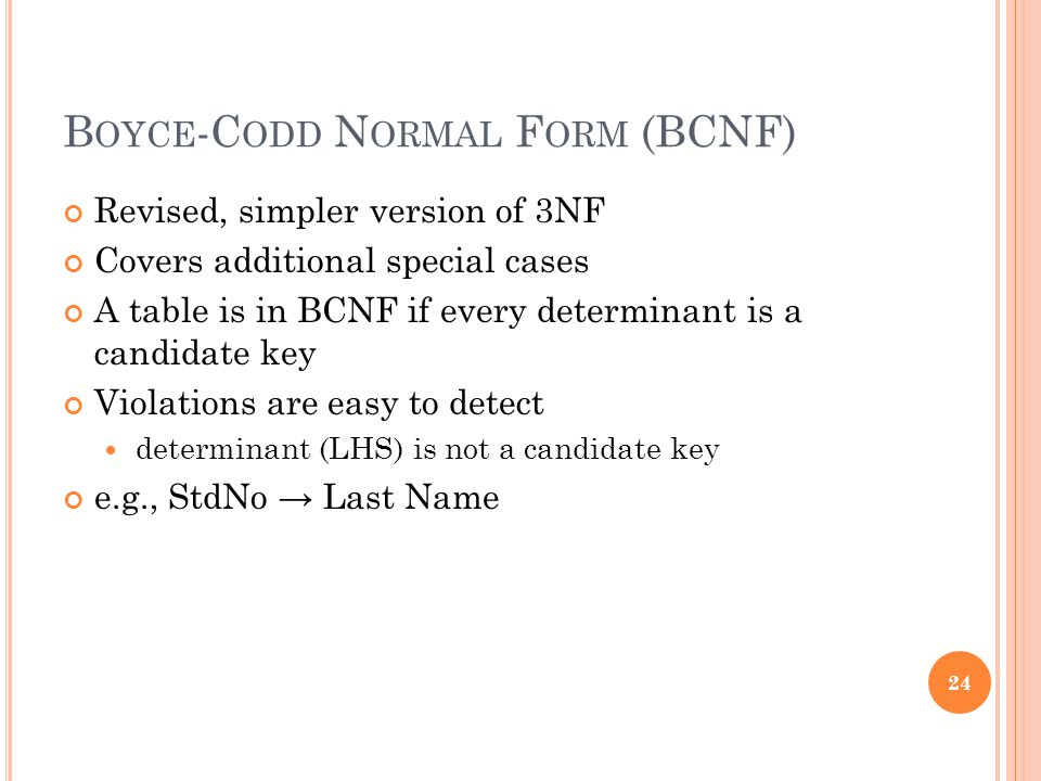 B OYCE -C ODD N ORMAL F ORM (BCNF) Revised, simpler version of 3NF Covers additional special cases A table is in BCNF if every determinant is a candidate key Violations are easy to detect determinant (LHS) is not a candidate key e.g., StdNo → Last Name 24