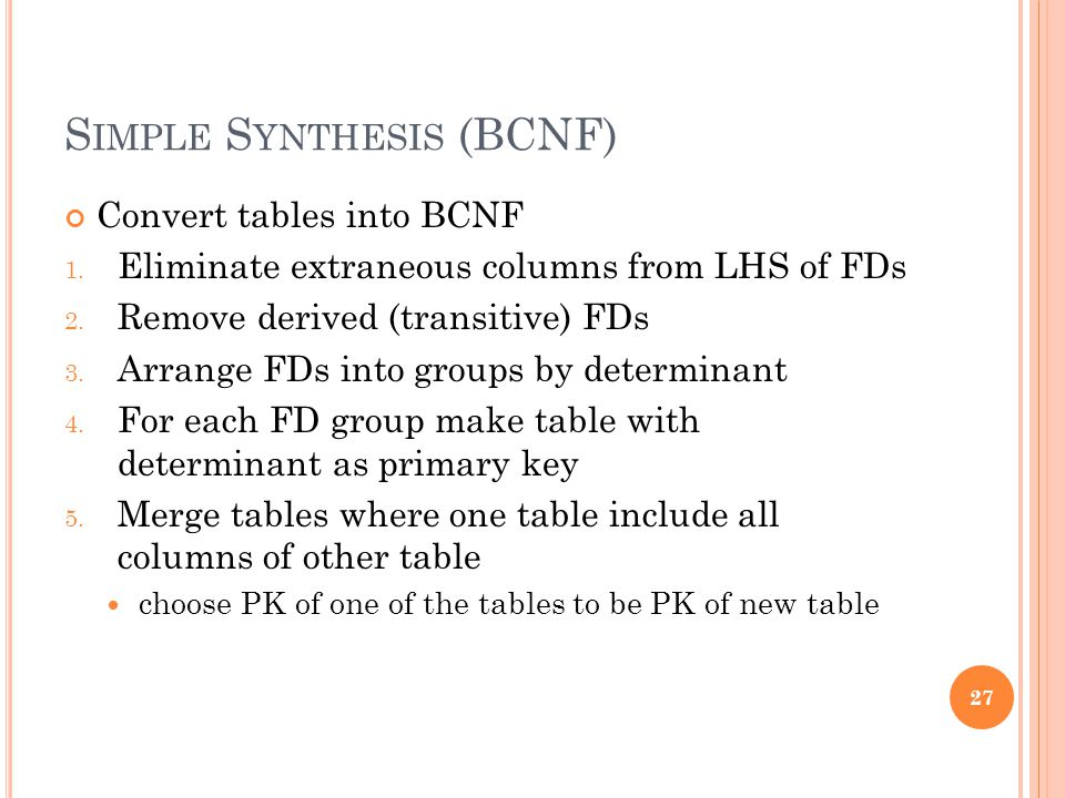 S IMPLE S YNTHESIS (BCNF) Convert tables into BCNF 1. Eliminate extraneous columns from LHS of FDs 2. Remove derived (transitive) FDs 3. Arrange FDs i