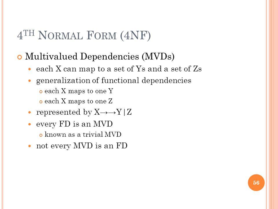 4 TH N ORMAL F ORM (4NF) Multivalued Dependencies (MVDs) each X can map to a set of Ys and a set of Zs generalization of functional dependencies each X maps to one Y each X maps to one Z represented by X→→Y|Z every FD is an MVD known as a trivial MVD not every MVD is an FD 56