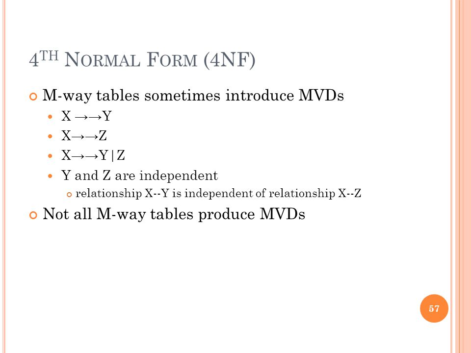 4 TH N ORMAL F ORM (4NF) M-way tables sometimes introduce MVDs X →→Y X→→Z X→→Y|Z Y and Z are independent relationship X--Y is independent of relationship X--Z Not all M-way tables produce MVDs 57