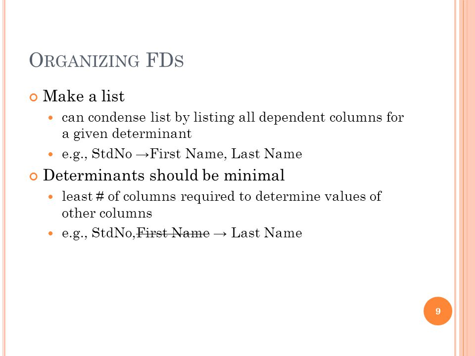O RGANIZING FD S Make a list can condense list by listing all dependent columns for a given determinant e.g., StdNo →First Name, Last Name Determinants should be minimal least # of columns required to determine values of other columns e.g., StdNo,First Name → Last Name 9