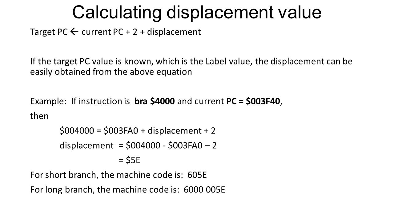 Calculating displacement value Target PC  current PC + 2 + displacement If the target PC value is known, which is the Label value, the displacement can be easily obtained from the above equation Example: If instruction is bra $4000 and current PC = $003F40, then $004000 = $003FA0 + displacement + 2 displacement = $004000 - $003FA0 – 2 = $5E For short branch, the machine code is: 605E For long branch, the machine code is: 6000 005E
