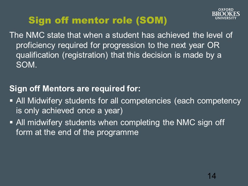 14 Sign off mentor role (SOM) The NMC state that when a student has achieved the level of proficiency required for progression to the next year OR qualification (registration) that this decision is made by a SOM.