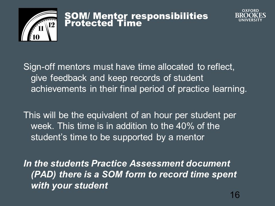 16 SOM/ Mentor responsibilities Protected Time Sign-off mentors must have time allocated to reflect, give feedback and keep records of student achievements in their final period of practice learning.