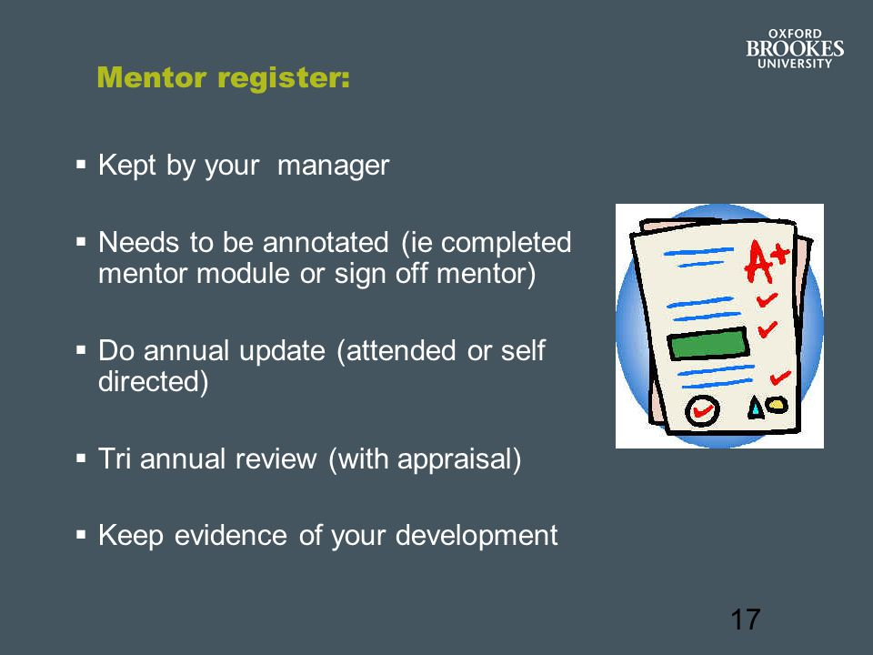 17 Mentor register:  Kept by your manager  Needs to be annotated (ie completed mentor module or sign off mentor)  Do annual update (attended or self directed)  Tri annual review (with appraisal)  Keep evidence of your development